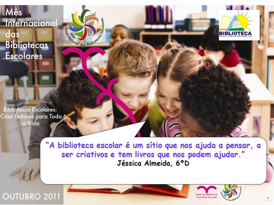A biblioteca escolar é um sítio que nos ajuda a pensar, a ser criativos e tem livros que nos podem ajudar. Jéssica Almeida, 6ºD