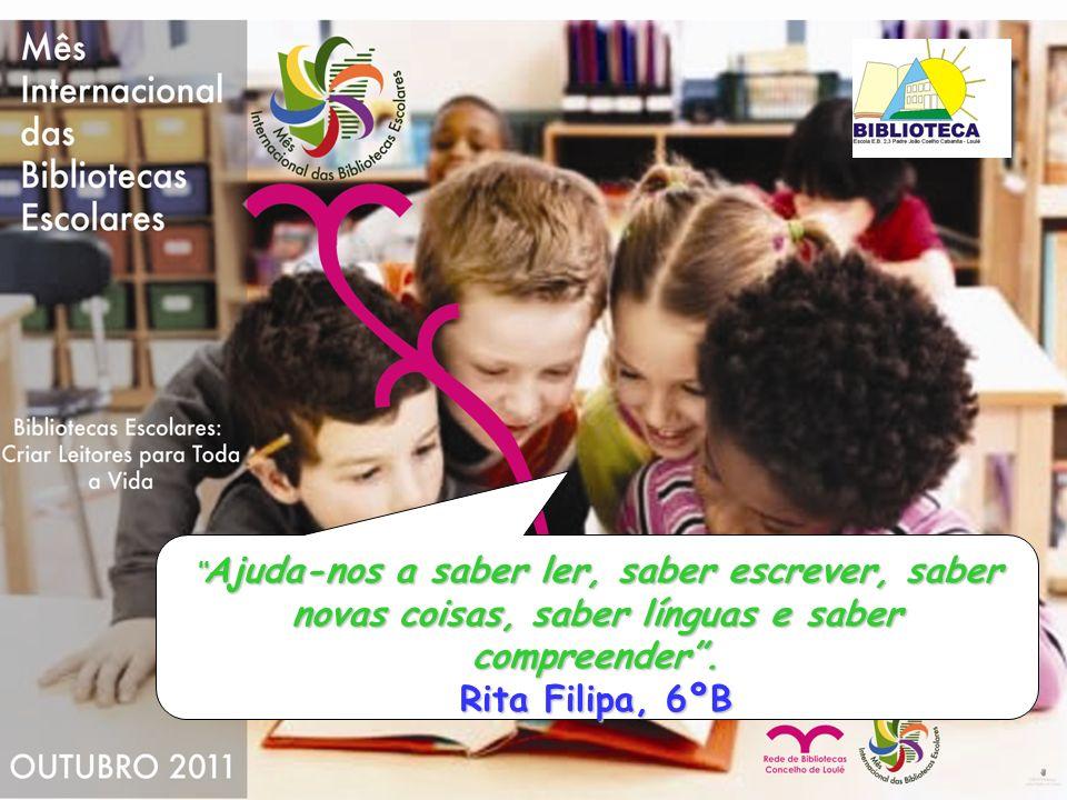 Ajuda-nos a saber ler, saber escrever, saber novas coisas, saber línguas e saber compreender. Rita Filipa, 6ºB Ajuda-nos a saber ler, saber escrever,