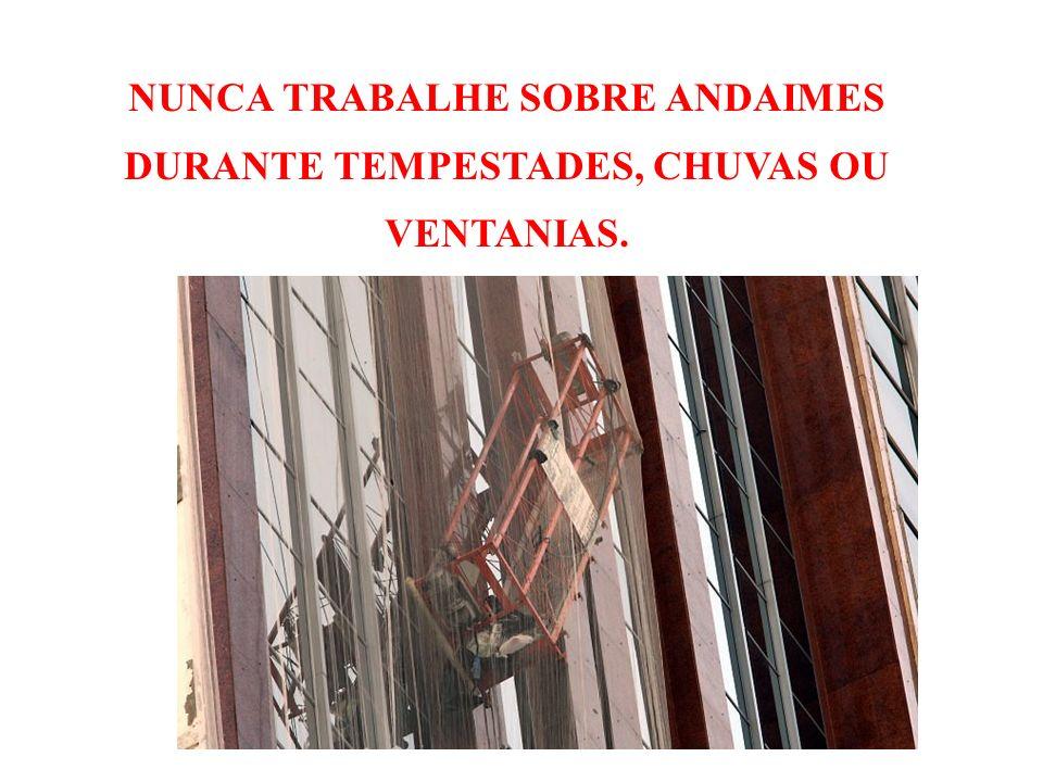 NUNCA TRABALHE SOBRE ANDAIMES DURANTE TEMPESTADES, CHUVAS OU VENTANIAS.