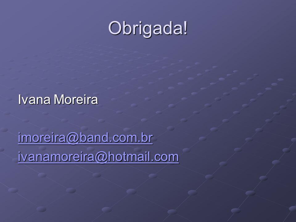 Obrigada! Ivana Moreira imoreira@band.com.br ivanamoreira@hotmail.com