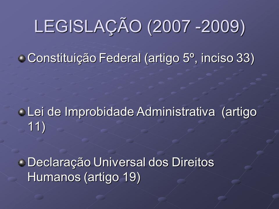 LEGISLAÇÃO (2007 -2009) Constituição Federal (artigo 5º, inciso 33) Lei de Improbidade Administrativa (artigo 11) Declaração Universal dos Direitos Hu