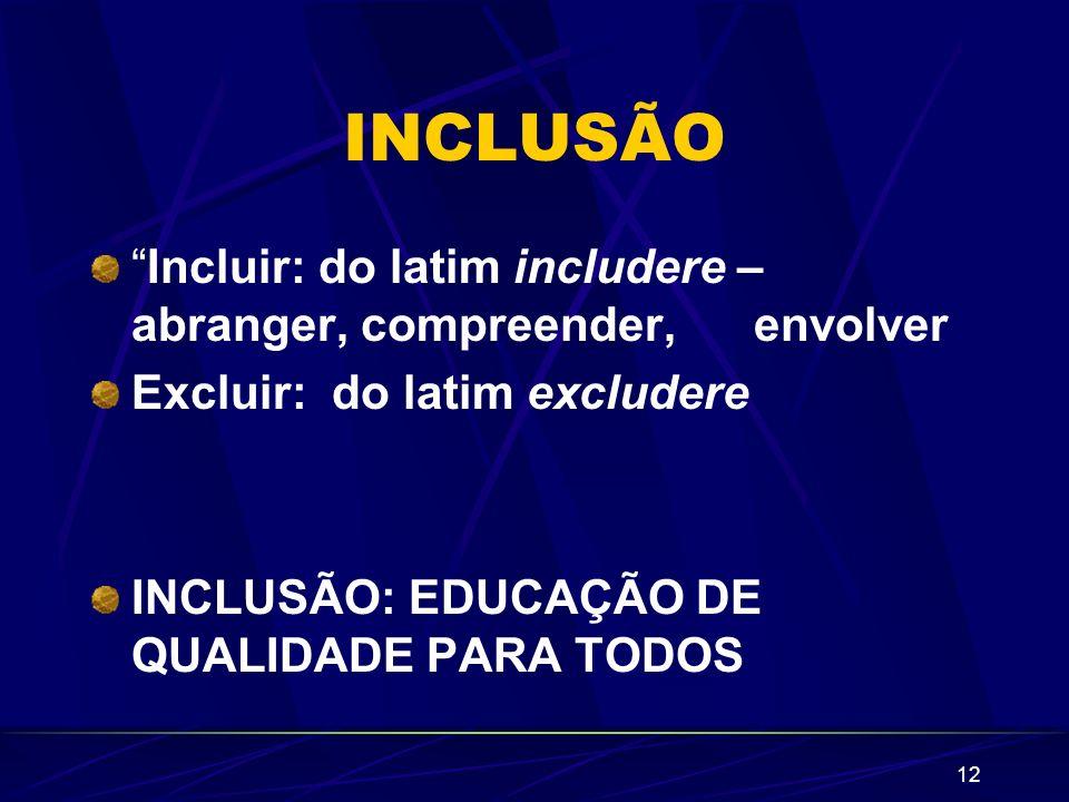 12 INCLUSÃO Incluir: do latim includere – abranger, compreender, envolver Excluir: do latim excludere INCLUSÃO: EDUCAÇÃO DE QUALIDADE PARA TODOS