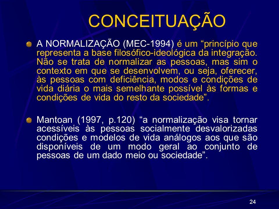 24 CONCEITUAÇÃO A NORMALIZAÇÃO (MEC-1994) é um princípio que representa a base filosófico-ideológica da integração. Não se trata de normalizar as pess