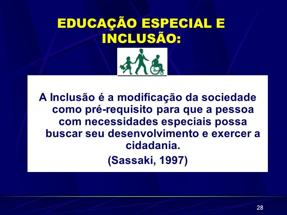 28 EDUCAÇÃO ESPECIAL E INCLUSÃO: A Inclusão é a modificação da sociedade como pré-requisito para que a pessoa com necessidades especiais possa buscar