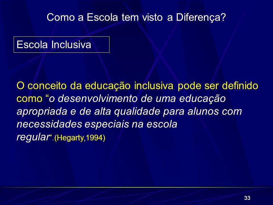 33 Como a Escola tem visto a Diferença? Escola Inclusiva O conceito da educação inclusiva pode ser definido como o desenvolvimento de uma educação apr