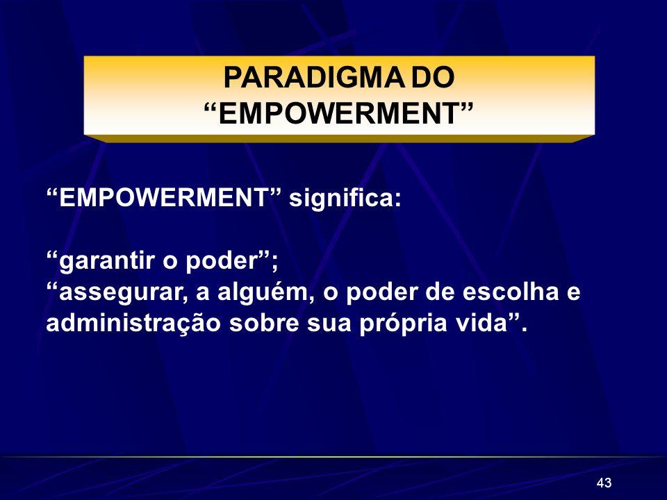 43 PARADIGMA DO EMPOWERMENT EMPOWERMENT significa: garantir o poder; assegurar, a alguém, o poder de escolha e administração sobre sua própria vida.