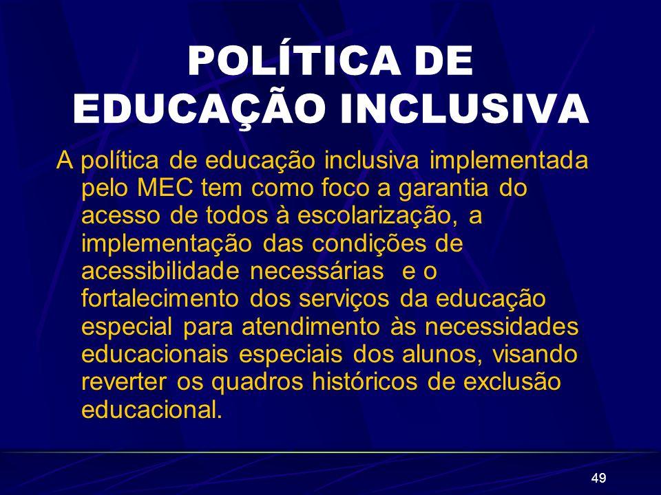 49 POLÍTICA DE EDUCAÇÃO INCLUSIVA A política de educação inclusiva implementada pelo MEC tem como foco a garantia do acesso de todos à escolarização,