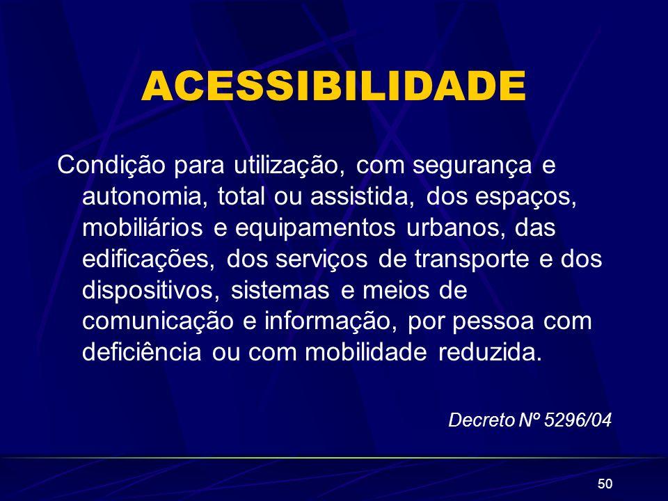 50 ACESSIBILIDADE Condição para utilização, com segurança e autonomia, total ou assistida, dos espaços, mobiliários e equipamentos urbanos, das edific