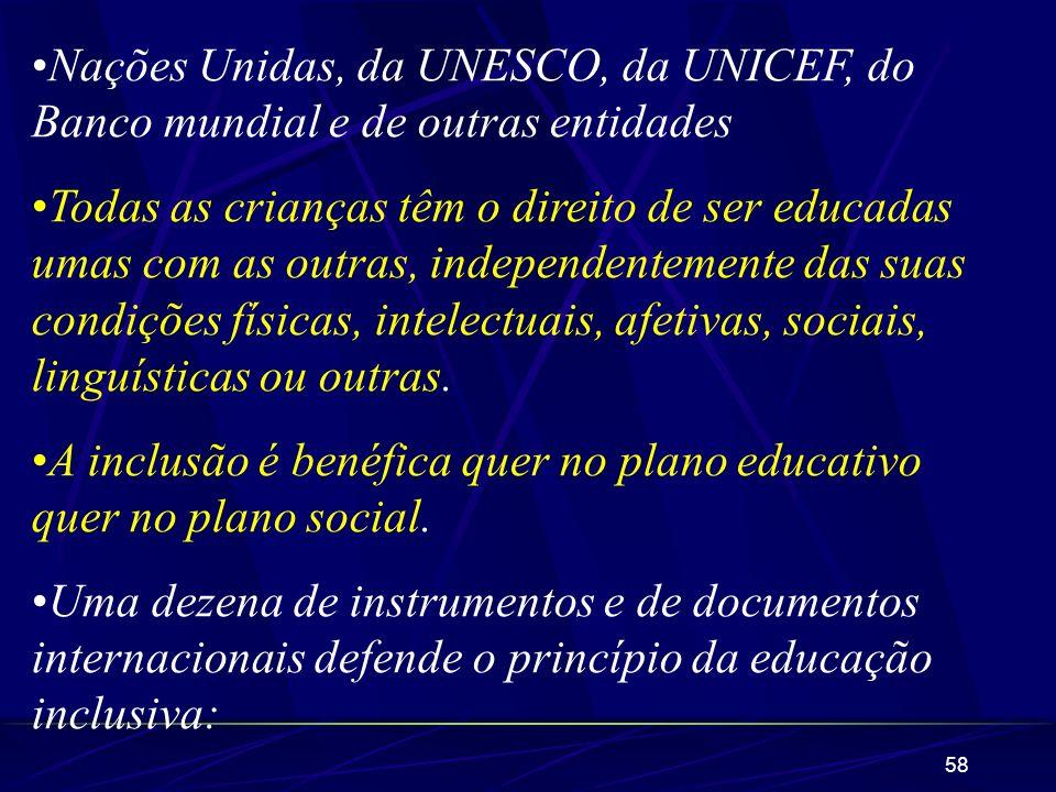 58 Nações Unidas, da UNESCO, da UNICEF, do Banco mundial e de outras entidades Todas as crianças têm o direito de ser educadas umas com as outras, ind