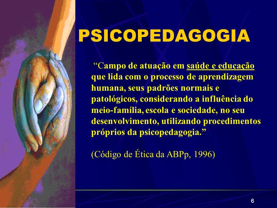 6 PSICOPEDAGOGIA Campo de atuação em saúde e educação que lida com o processo de aprendizagem humana, seus padrões normais e patológicos, considerando
