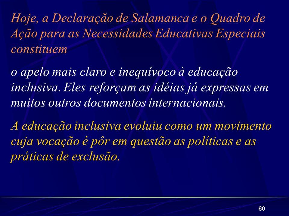60 Hoje, a Declaração de Salamanca e o Quadro de Ação para as Necessidades Educativas Especiais constituem o apelo mais claro e inequívoco à educação