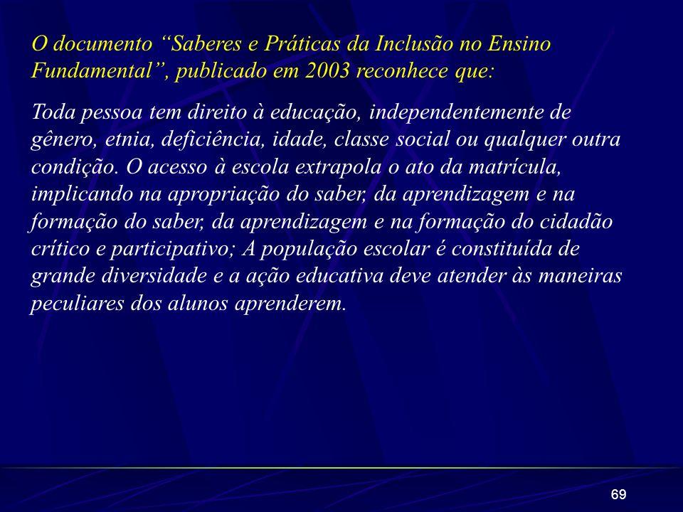 69 O documento Saberes e Práticas da Inclusão no Ensino Fundamental, publicado em 2003 reconhece que: Toda pessoa tem direito à educação, independente