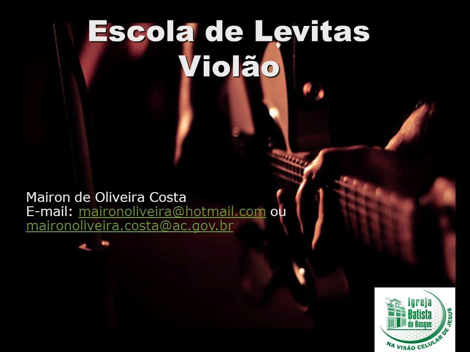 Escola de Levitas Violão Mairon de Oliveira Costa E-mail: maironoliveira@hotmail.com ou maironoliveira.costa@ac.gov.brmaironoliveira@hotmail.com mairo