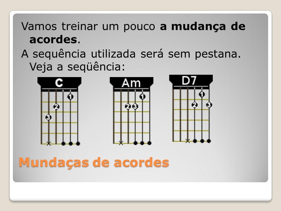 Mundaças de acordes Vamos treinar um pouco a mudança de acordes. A sequência utilizada será sem pestana. Veja a seqüência: