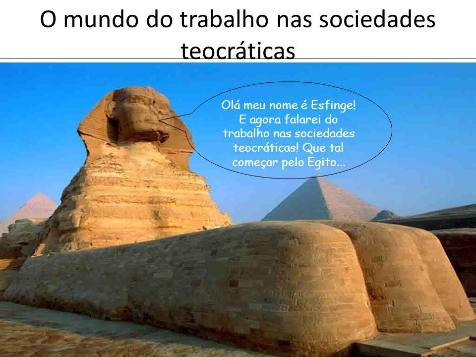 O mundo do trabalho nas sociedades teocráticas Egitoantigo O mundo do trabalho nas sociedades teocráticas Olá meu nome é Esfinge! E agora falarei do t