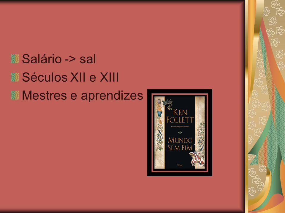 Salário -> sal Séculos XII e XIII Mestres e aprendizes