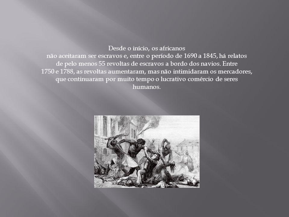 Desde o início, os africanos não aceitaram ser escravos e, entre o período de 1690 a 1845, há relatos de pelo menos 55 revoltas de escravos a bordo do