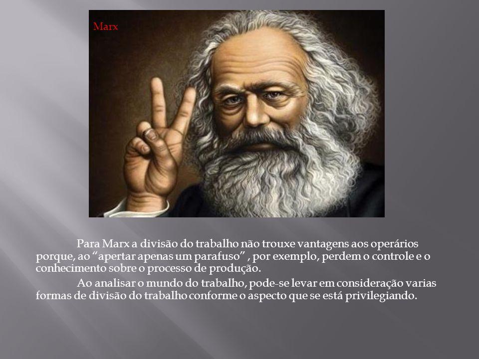 Para Marx a divisão do trabalho não trouxe vantagens aos operários porque, ao apertar apenas um parafuso, por exemplo, perdem o controle e o conhecime