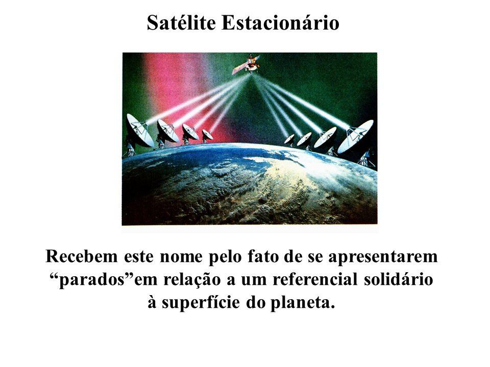 Satélite Estacionário Recebem este nome pelo fato de se apresentarem paradosem relação a um referencial solidário à superfície do planeta.