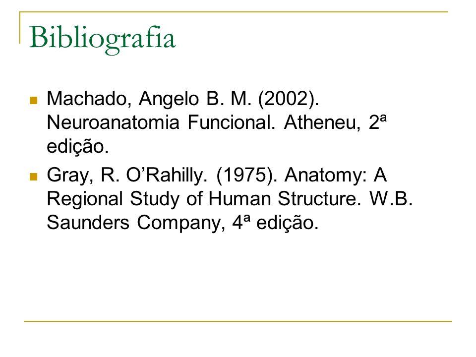 Bibliografia Machado, Angelo B. M. (2002). Neuroanatomia Funcional. Atheneu, 2ª edição. Gray, R. ORahilly. (1975). Anatomy: A Regional Study of Human