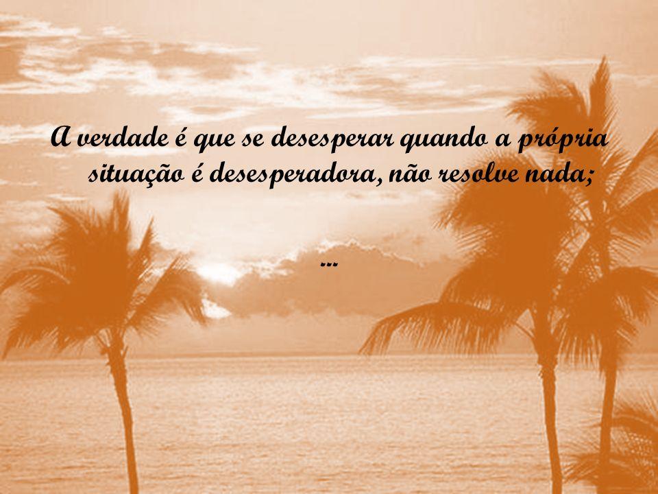 A verdade é que se desesperar quando a própria situação é desesperadora, não resolve nada;...