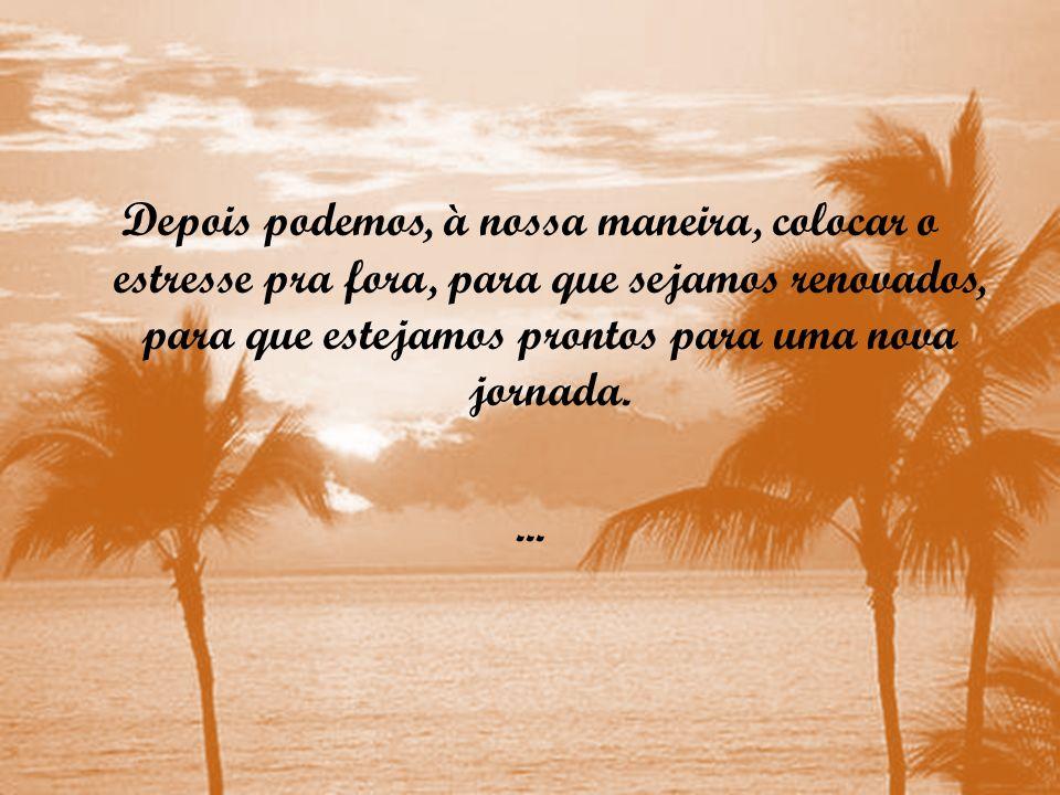 Depois podemos, à nossa maneira, colocar o estresse pra fora, para que sejamos renovados, para que estejamos prontos para uma nova jornada....