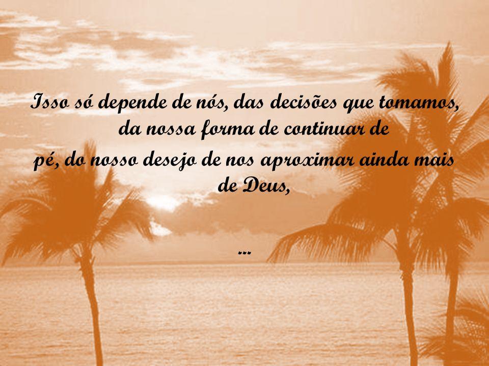 Isso só depende de nós, das decisões que tomamos, da nossa forma de continuar de pé, do nosso desejo de nos aproximar ainda mais de Deus,...