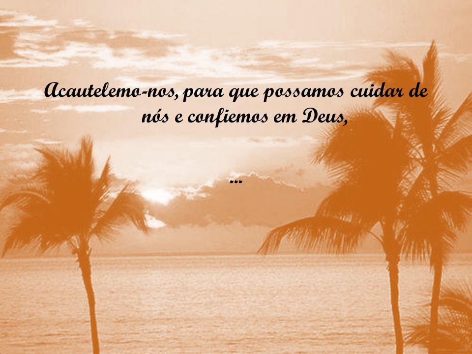 Acautelemo-nos, para que possamos cuidar de nós e confiemos em Deus,...