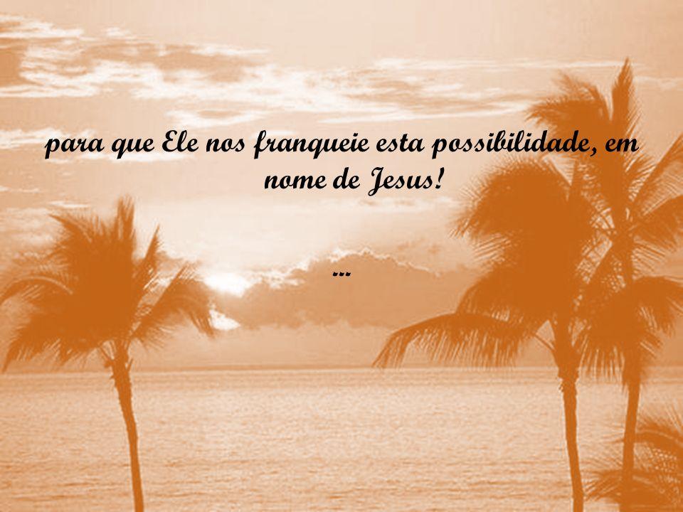 para que Ele nos franqueie esta possibilidade, em nome de Jesus!...