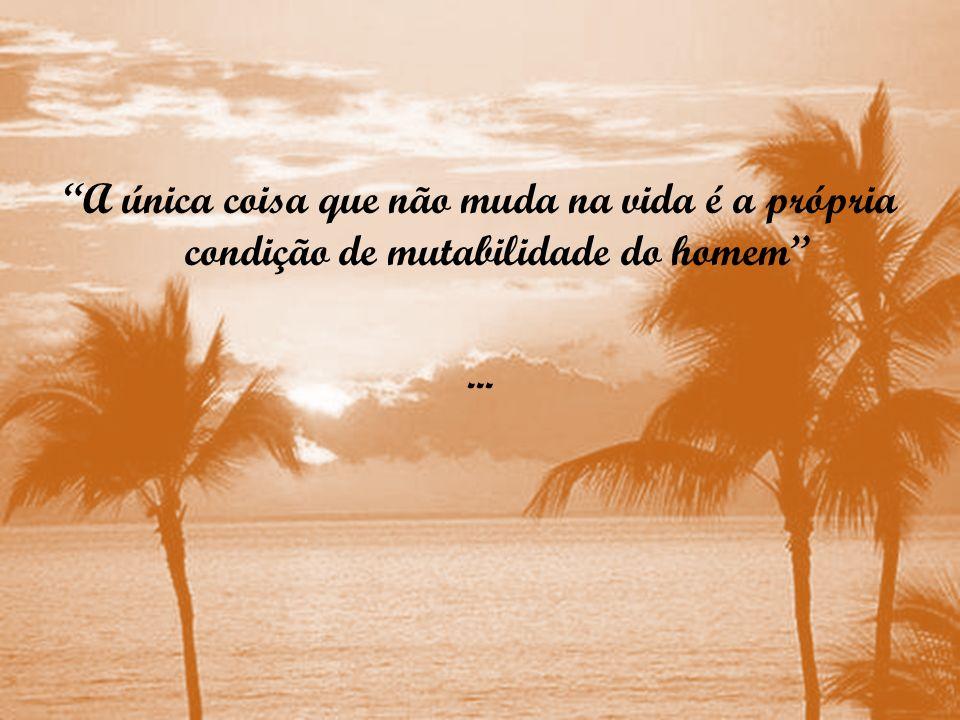 A única coisa que não muda na vida é a própria condição de mutabilidade do homem...