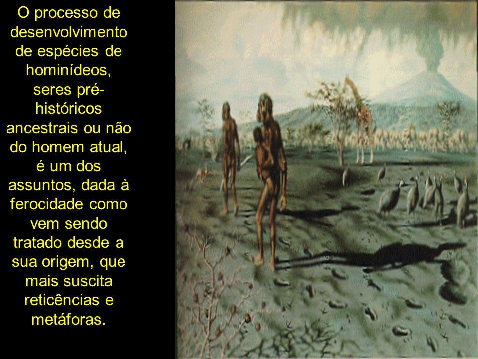 O processo de desenvolvimento de espécies de hominídeos, seres pré- históricos ancestrais ou não do homem atual, é um dos assuntos, dada à ferocidade