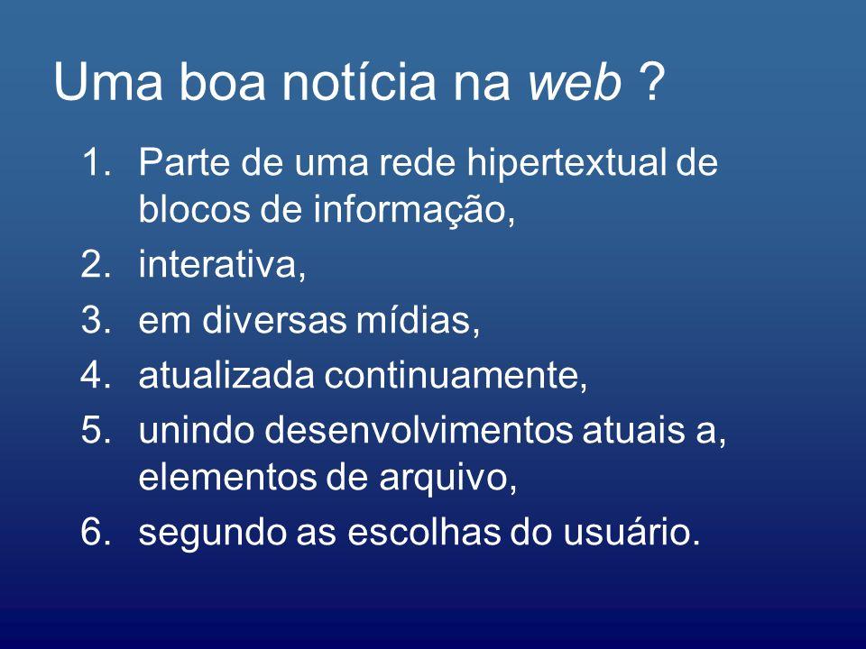 Uma boa notícia na web ? 1.Parte de uma rede hipertextual de blocos de informação, 2.interativa, 3.em diversas mídias, 4.atualizada continuamente, 5.u