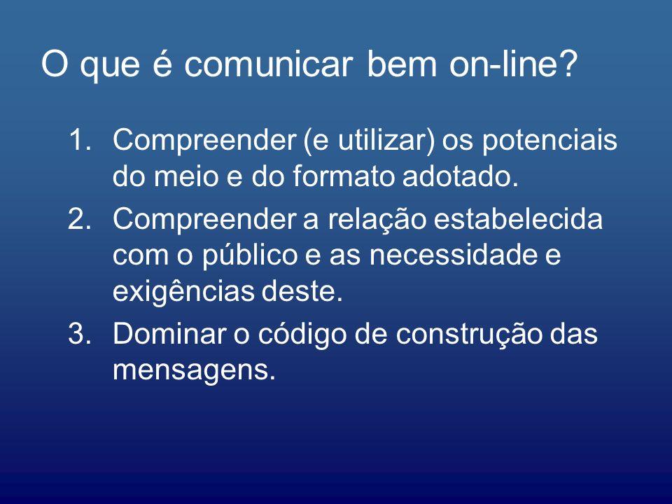 O que é comunicar bem on-line? 1.Compreender (e utilizar) os potenciais do meio e do formato adotado. 2.Compreender a relação estabelecida com o públi