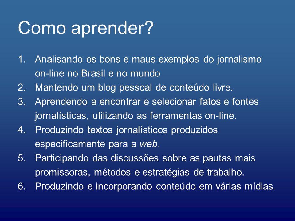 Como aprender? 1.Analisando os bons e maus exemplos do jornalismo on-line no Brasil e no mundo 2.Mantendo um blog pessoal de conteúdo livre. 3.Aprende