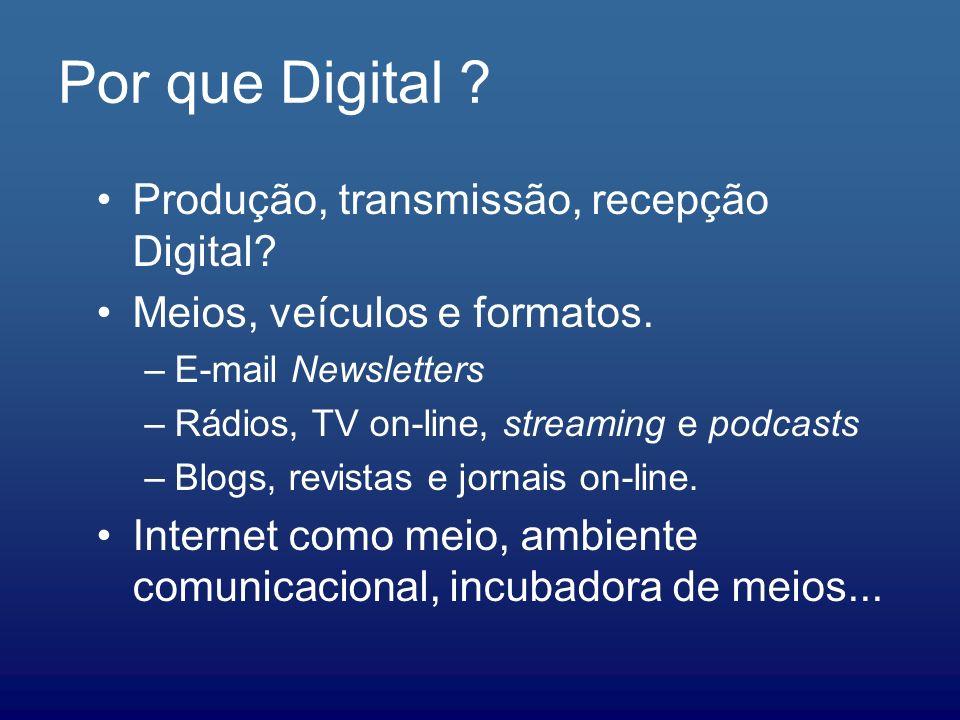 Por que Digital ? Produção, transmissão, recepção Digital? Meios, veículos e formatos. –E-mail Newsletters –Rádios, TV on-line, streaming e podcasts –