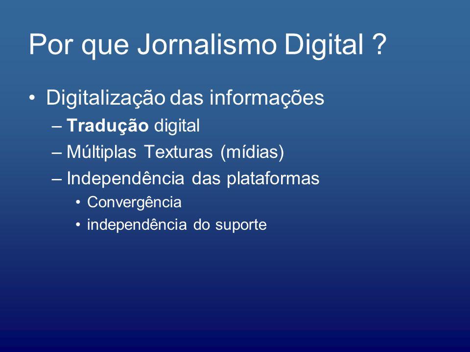 Por que Jornalismo Digital ? Digitalização das informações –Tradução digital –Múltiplas Texturas (mídias) –Independência das plataformas Convergência