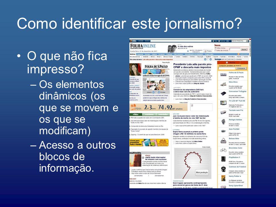 Como identificar este jornalismo? O que não fica impresso? –Os elementos dinâmicos (os que se movem e os que se modificam) –Acesso a outros blocos de