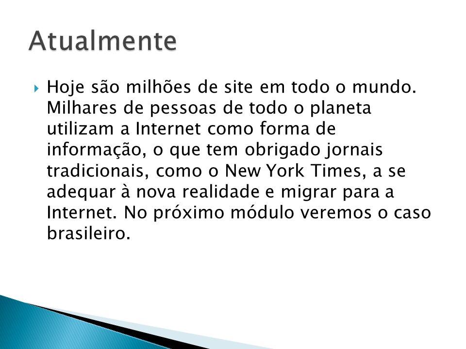 Hoje são milhões de site em todo o mundo. Milhares de pessoas de todo o planeta utilizam a Internet como forma de informação, o que tem obrigado jorna
