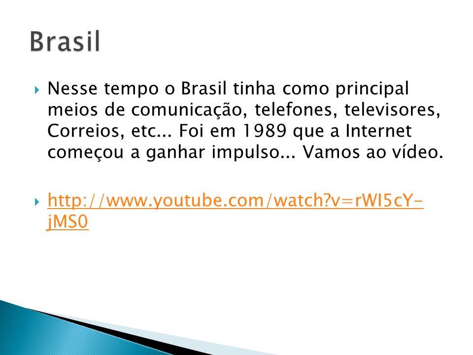 Nesse tempo o Brasil tinha como principal meios de comunicação, telefones, televisores, Correios, etc... Foi em 1989 que a Internet começou a ganhar i