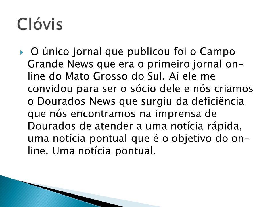 O único jornal que publicou foi o Campo Grande News que era o primeiro jornal on- line do Mato Grosso do Sul. Aí ele me convidou para ser o sócio dele