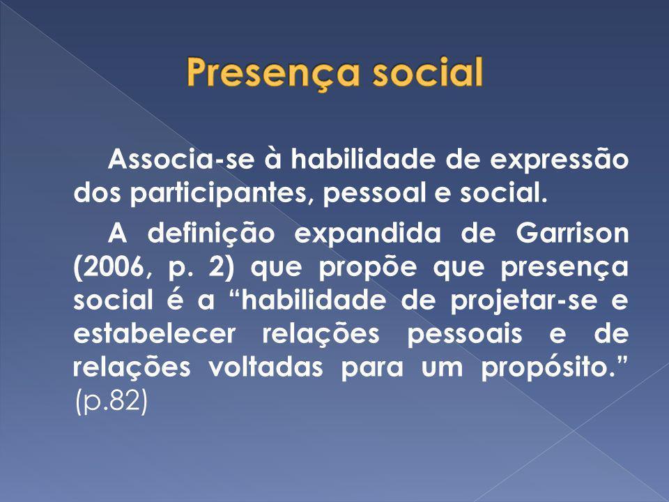 Associa-se à habilidade de expressão dos participantes, pessoal e social. A definição expandida de Garrison (2006, p. 2) que propõe que presença socia