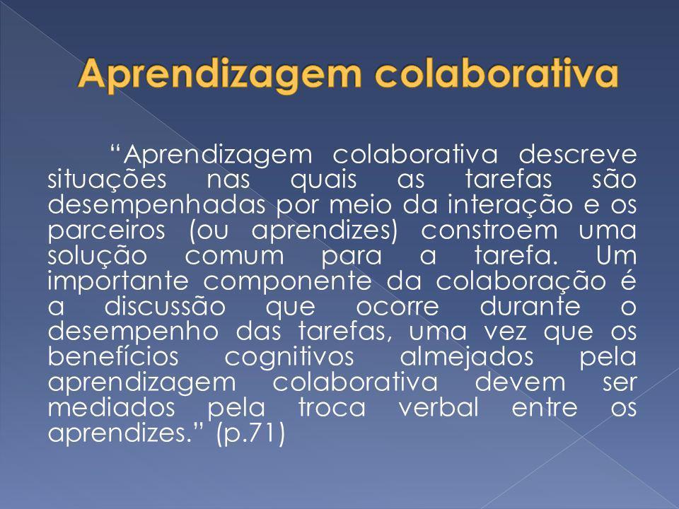 Aprendizagem colaborativa descreve situações nas quais as tarefas são desempenhadas por meio da interação e os parceiros (ou aprendizes) constroem uma