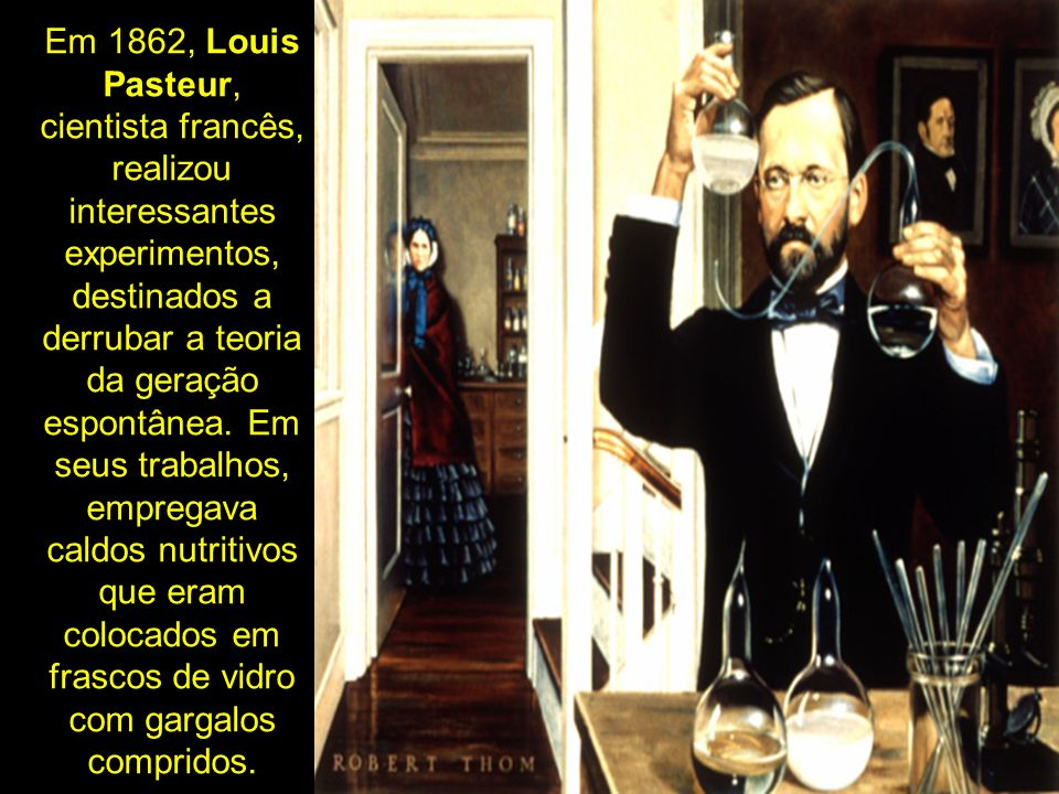 Em 1862, Louis Pasteur, cientista francês, realizou interessantes experimentos, destinados a derrubar a teoria da geração espontânea. Em seus trabalho