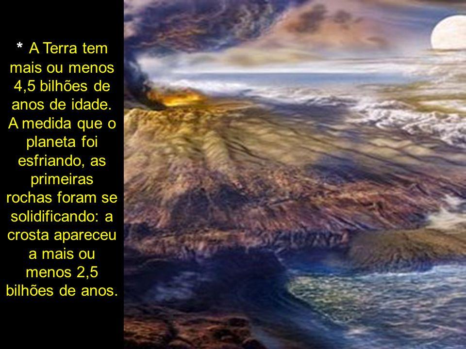* A Terra tem mais ou menos 4,5 bilhões de anos de idade. A medida que o planeta foi esfriando, as primeiras rochas foram se solidificando: a crosta a