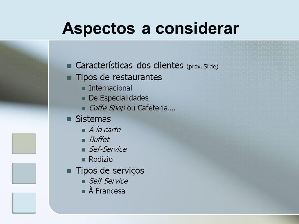 Aspectos a considerar Características dos clientes (próx. Slide) Tipos de restaurantes Internacional De Especialidades Coffe Shop ou Cafeteria.... Sis