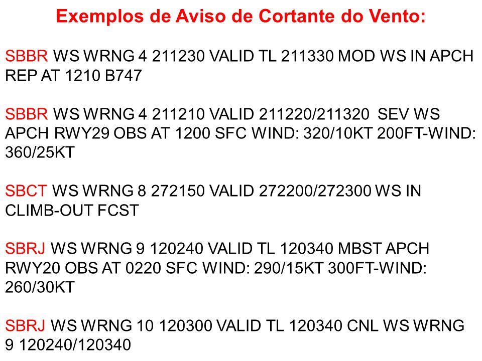 Exemplos de Aviso de Cortante do Vento: SBBR WS WRNG 4 211230 VALID TL 211330 MOD WS IN APCH REP AT 1210 B747 SBBR WS WRNG 4 211210 VALID 211220/21132