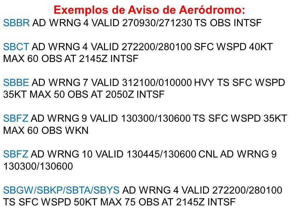 Exemplos de Aviso de Aeródromo: SBBR AD WRNG 4 VALID 270930/271230 TS OBS INTSF SBCT AD WRNG 4 VALID 272200/280100 SFC WSPD 40KT MAX 60 OBS AT 2145Z I