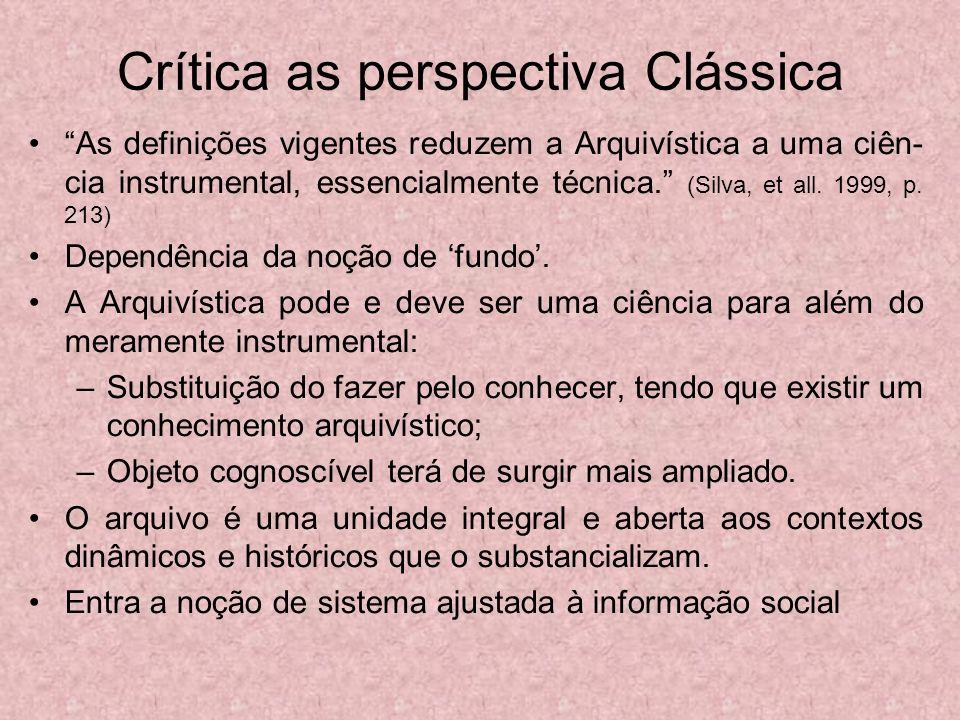Crítica as perspectiva Clássica As definições vigentes reduzem a Arquivística a uma ciên- cia instrumental, essencialmente técnica. (Silva, et all. 19
