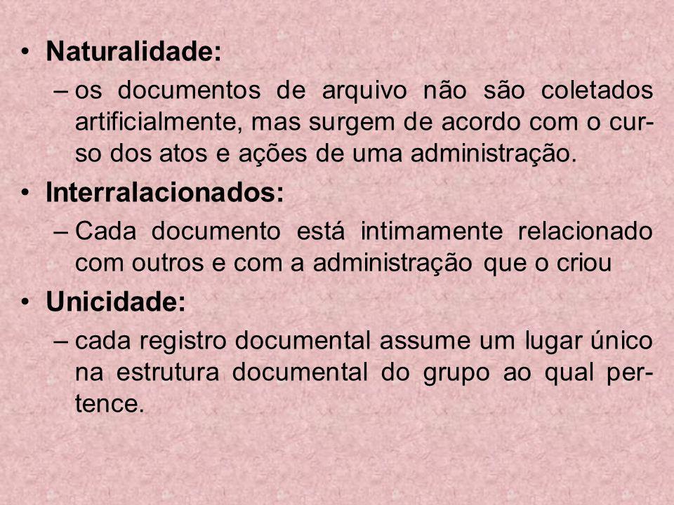 Naturalidade: –os documentos de arquivo não são coletados artificialmente, mas surgem de acordo com o cur- so dos atos e ações de uma administração. I