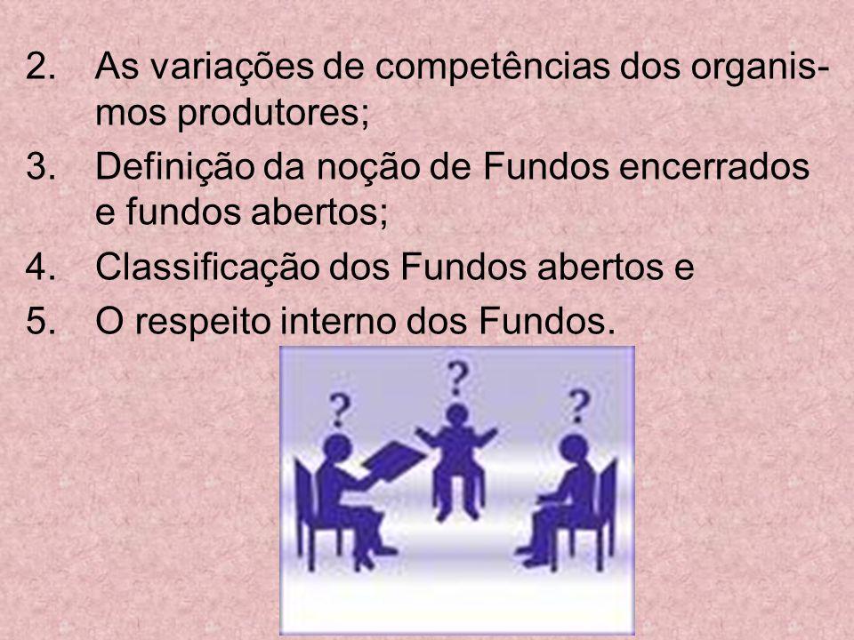 2.As variações de competências dos organis- mos produtores; 3.Definição da noção de Fundos encerrados e fundos abertos; 4.Classificação dos Fundos abe